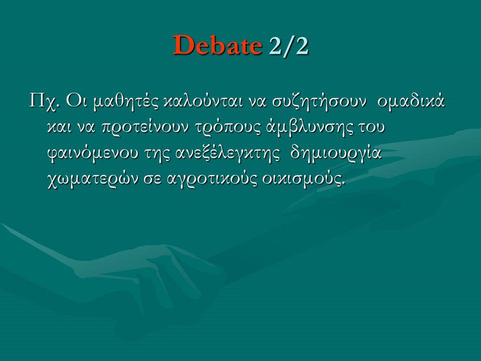 Debate 2/2 Πχ. Οι μαθητές καλούνται να συζητήσουν ομαδικά και να προτείνουν τρόπους άμβλυνσης του φαινόμενου της ανεξέλεγκτης δημιουργία χωματερών σε