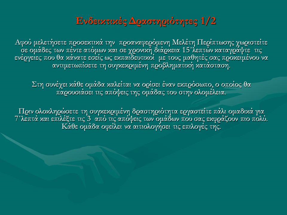 Ενδεικτικές Δραστηριότητες 1/2 Αφού μελετήσετε προσεκτικά την προαναφερόμενη Μελέτη Περίπτωσης χωριστείτε σε ομάδες των πέντε ατόμων και σε χρονική δι