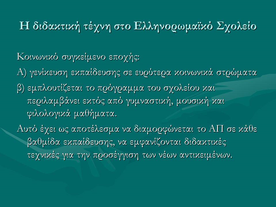 Η διδακτική τέχνη στο Ελληνορωμαϊκό Σχολείο Κοινωνικό συγκείμενο εποχής: Α) γενίκευση εκπαίδευσης σε ευρύτερα κοινωνικά στρώματα β) εμπλουτίζεται το πρόγραμμα του σχολείου και περιλαμβάνει εκτός από γυμναστική, μουσική και φιλολογικά μαθήματα.