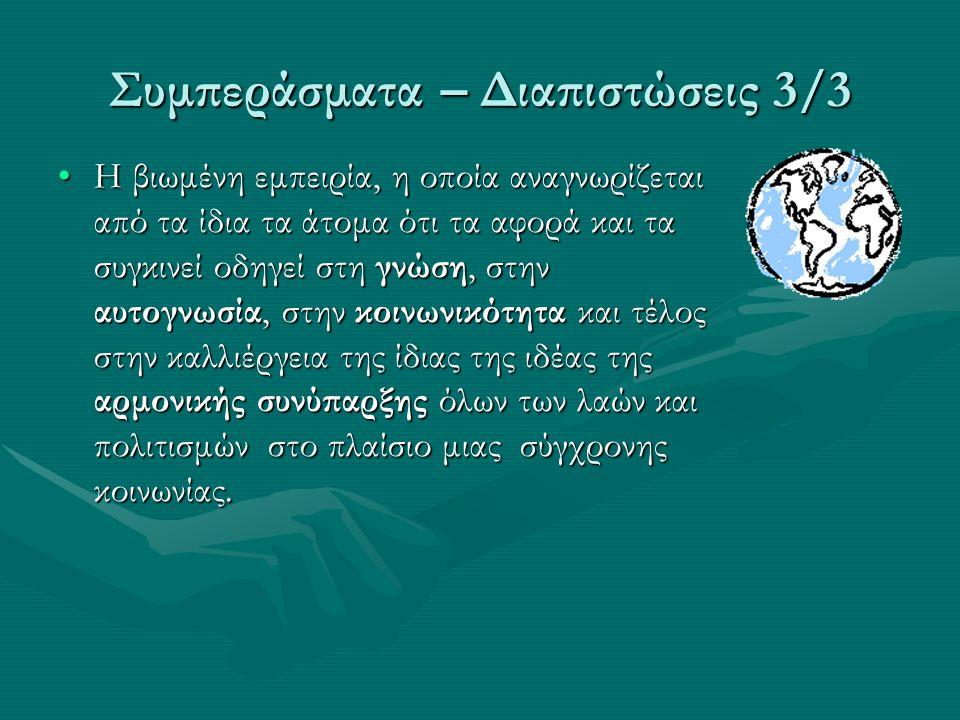 Συμπεράσματα – Διαπιστώσεις 3/3 Η βιωμένη εμπειρία, η οποία αναγνωρίζεται από τα ίδια τα άτομα ότι τα αφορά και τα συγκινεί οδηγεί στη γνώση, στην αυτογνωσία, στην κοινωνικότητα και τέλος στην καλλιέργεια της ίδιας της ιδέας της αρμονικής συνύπαρξης όλων των λαών και πολιτισμών στο πλαίσιο μιας σύγχρονης κοινωνίας.Η βιωμένη εμπειρία, η οποία αναγνωρίζεται από τα ίδια τα άτομα ότι τα αφορά και τα συγκινεί οδηγεί στη γνώση, στην αυτογνωσία, στην κοινωνικότητα και τέλος στην καλλιέργεια της ίδιας της ιδέας της αρμονικής συνύπαρξης όλων των λαών και πολιτισμών στο πλαίσιο μιας σύγχρονης κοινωνίας.