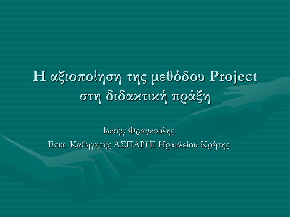 Η αξιοποίηση της μεθόδου Project στη διδακτική πράξη Ιωσήφ Φραγκούλης Επικ. Καθηγητής ΑΣΠΑΙΤΕ Ηρακλείου Κρήτης