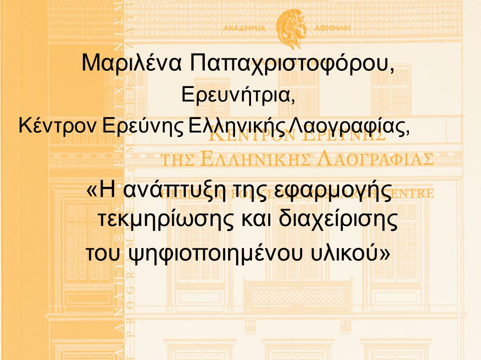 Μαριλένα Παπαχριστοφόρου, Ερευνήτρια, Κέντρον Ερεύνης Ελληνικής Λαογραφίας, «Η ανάπτυξη της εφαρμογής τεκμηρίωσης και διαχείρισης του ψηφιοποιημένου υ