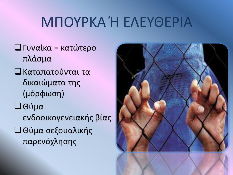 ΜΠΟΥΡΚΑ Ή ΕΛΕΥΘΕΡΙΑ  Γυναίκα = κατώτερο πλάσμα  Καταπατούνται τα δικαιώματα της (μόρφωση)  Θύμα ενδοοικογενειακής βίας  Θύμα σεξουαλικής παρενόχλη
