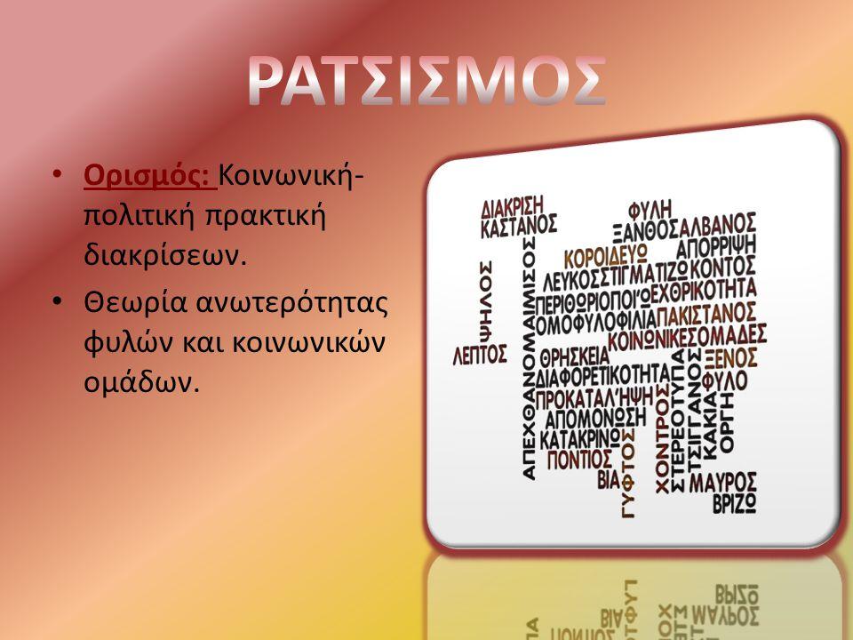 Ορισμός: Κοινωνική- πολιτική πρακτική διακρίσεων. Θεωρία ανωτερότητας φυλών και κοινωνικών ομάδων.