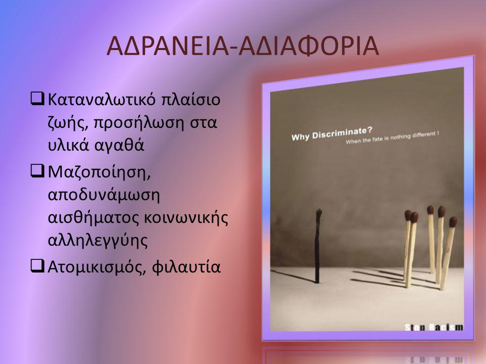 ΑΔΡΑΝΕΙΑ-ΑΔΙΑΦΟΡΙΑ  Καταναλωτικό πλαίσιο ζωής, προσήλωση στα υλικά αγαθά  Μαζοποίηση, αποδυνάμωση αισθήματος κοινωνικής αλληλεγγύης  Ατομικισμός, φ
