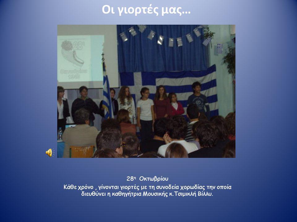 Οι γιορτές μας… 28 η Οκτωβρίου Κάθε χρόνο, γίνονται γιορτές με τη συνοδεία χορωδίας την οποία διευθύνει η καθηγήτρια Μουσικής κ.Τσιμικλή Βίλλυ.