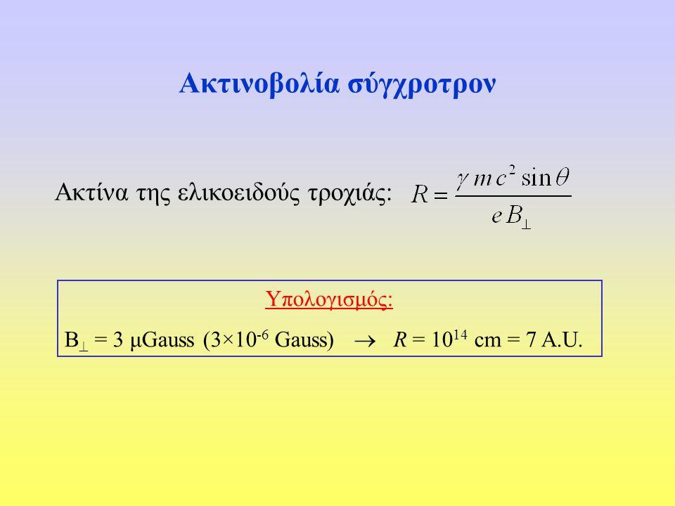 Ακτινοβολία σύγχροτρον Ακτίνα της ελικοειδούς τροχιάς: Υπολογισμός: B  = 3 μGauss (3×10 -6 Gauss)  R = 10 14 cm = 7 A.U.