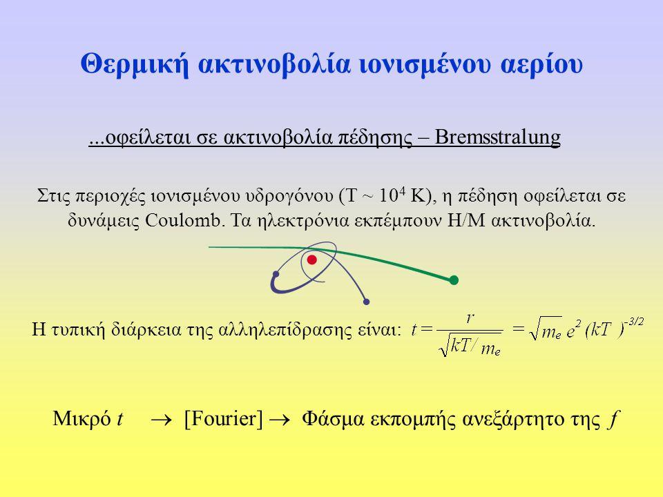 Θερμική ακτινοβολία ιονισμένου αερίου...οφείλεται σε ακτινοβολία πέδησης – Bremsstralung Στις περιοχές ιονισμένου υδρογόνου (Τ ~ 10 4 Κ), η πέδηση οφε