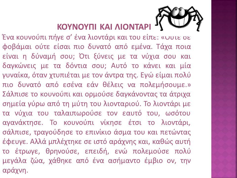 ΚΟΥΝΟΥΠΙ ΚΑΙ ΛΙΟΝΤΑΡΙ Ένα κουνούπι πήγε σ' ένα λιοντάρι και του είπε: «Ούτε σε φοβάμαι ούτε είσαι πιο δυνατό από εμένα. Τάχα ποια είναι η δύναμή σου;