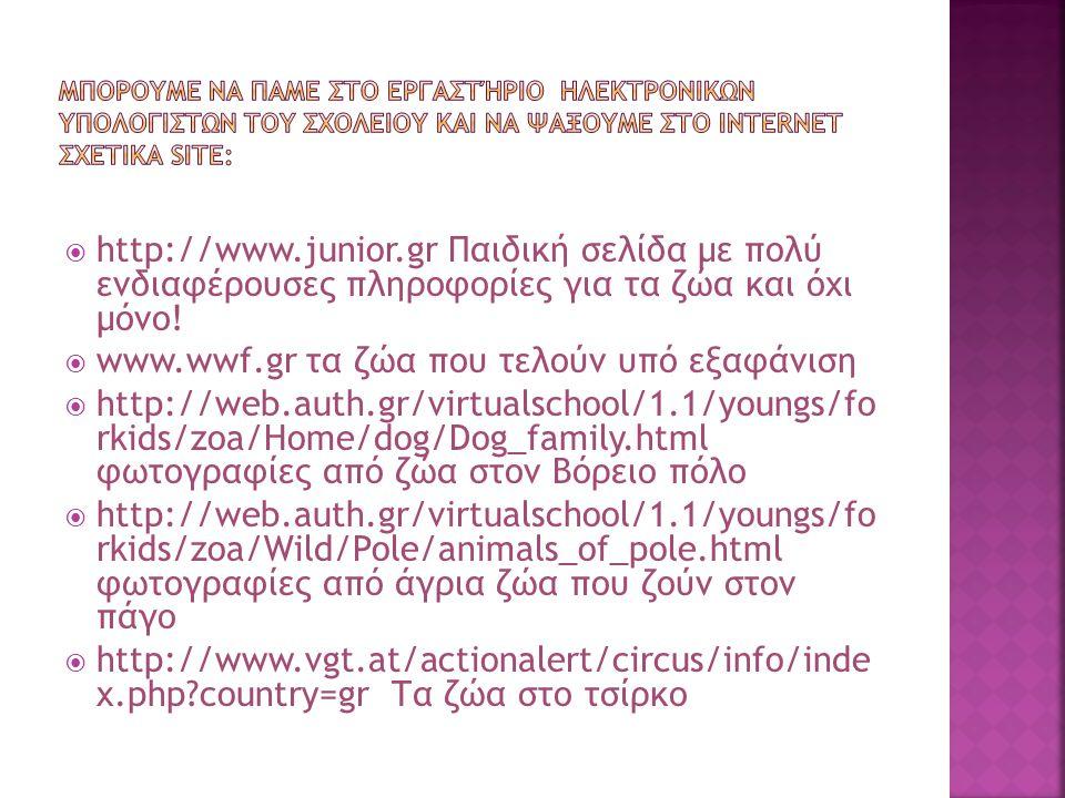  http://www.junior.gr Παιδική σελίδα με πολύ ενδιαφέρουσες πληροφορίες για τα ζώα και όχι μόνο!  www.wwf.gr τα ζώα που τελούν υπό εξαφάνιση  http:/