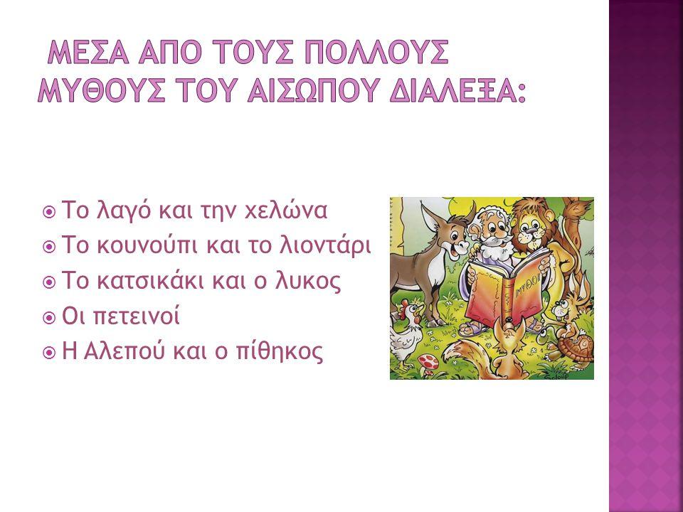  Το λαγό και την χελώνα  Το κουνούπι και το λιοντάρι  Το κατσικάκι και ο λυκος  Οι πετεινοί  Η Aλεπού και ο πίθηκος