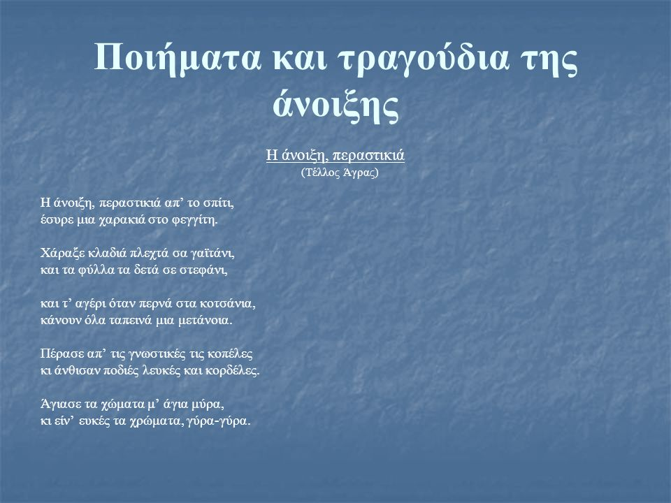 Ποιήματα και τραγούδια της άνοιξης H άνοιξη, περαστικιά (Tέλλος Άγρας) H άνοιξη, περαστικιά απ' το σπίτι, έσυρε μια χαρακιά στο φεγγίτη.