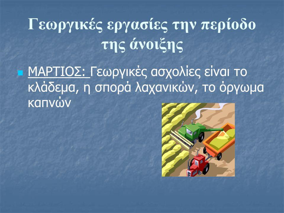 Γεωργικές εργασίες την περίοδο της άνοιξης ΜΑΡΤΙΟΣ: Γεωργικές ασχολίες είναι το κλάδεμα, η σπορά λαχανικών, το όργωμα καπνών