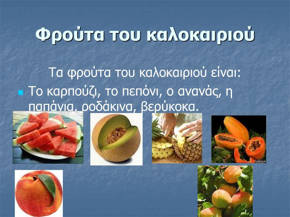 Φρούτα του καλοκαιριού Τα φρούτα του καλοκαιριού είναι: Το καρπούζι, το πεπόνι, ο ανανάς, η παπάγια, ροδάκινα, βερύκοκα.