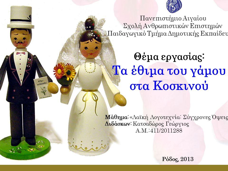 Θέμα εργασίας: Τα έθιμα του γάμου στα Κοσκινού Πανεπιστήμιο Αιγαίου Σχολή Ανθρωπιστικών Επιστημών Παιδαγωγικό Τμήμα Δημοτικής Εκπαίδευσης Μάθημα: «Λαϊκή Λογοτεχνία: Σύγχρονες Όψεις» Διδάσκων: Κατσαδώρος Γεώργιος Α.Μ.:411/2011288 Ρόδος, 2013