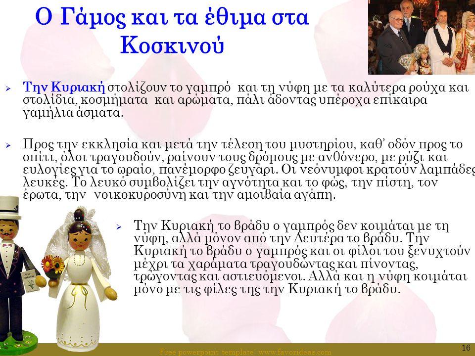 Free powerpoint template: www.favorideas.com 16 Ο Γάμος και τα έθιμα στα Κοσκινού  Την Κυριακή στολίζουν το γαμπρό και τη νύφη με τα καλύτερα ρούχα κ