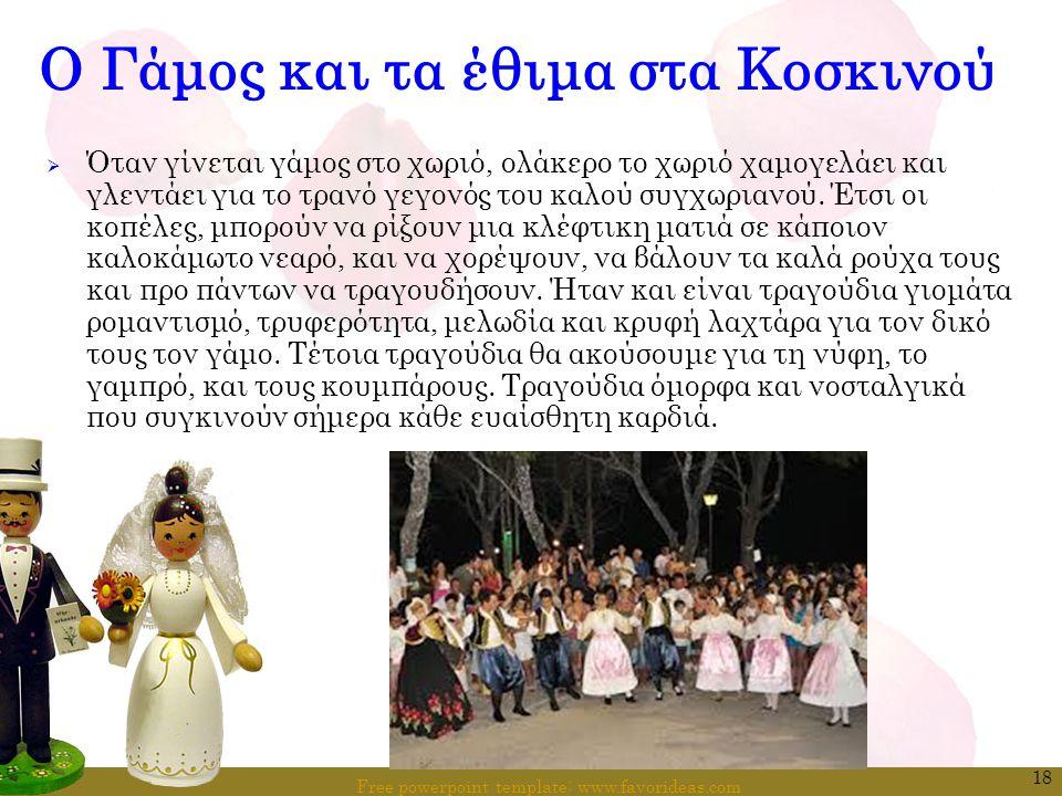 Free powerpoint template: www.favorideas.com 18 Ο Γάμος και τα έθιμα στα Κοσκινού  Όταν γίνεται γάμος στο χωριό, ολάκερο το χωριό χαμογελάει και γλεν