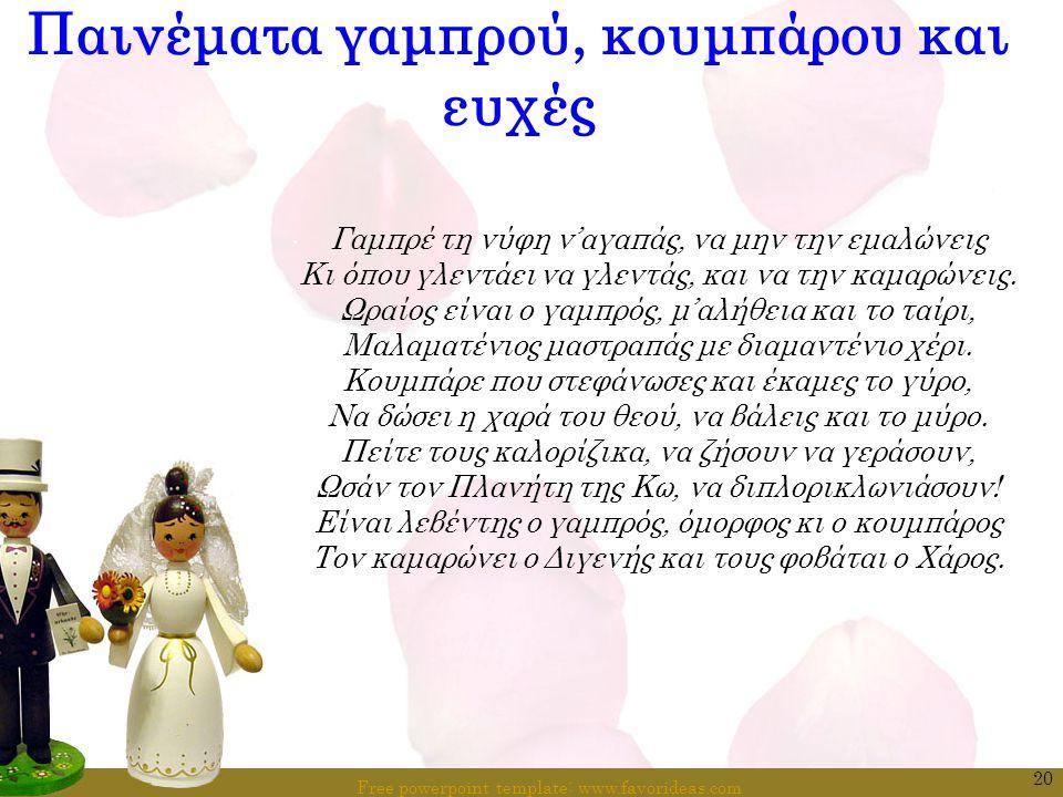 Free powerpoint template: www.favorideas.com 20 Παινέματα γαμπρού, κουμπάρου και ευχές Γαμπρέ τη νύφη ν'αγαπάς, να μην την εμαλώνεις Κι όπου γλεντάει