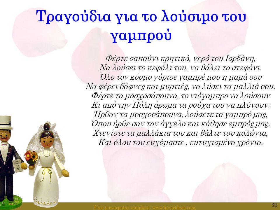 Free powerpoint template: www.favorideas.com 21 Τραγούδια για το λούσιμο του γαμπρού Φέρτε σαπούνι κρητικό, νερό του Ιορδάνη, Να λούσει το κεφάλι του,
