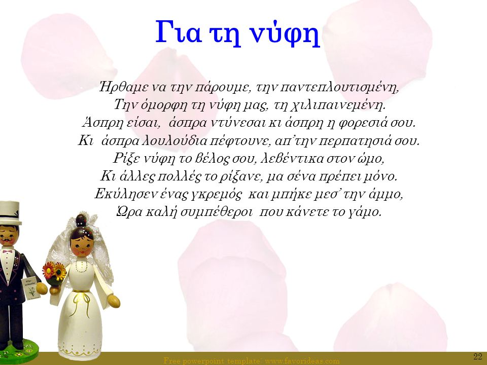 Free powerpoint template: www.favorideas.com 22 Για τη νύφη Ήρθαμε να την πάρουμε, την παντεπλουτισμένη, Την όμορφη τη νύφη μας, τη χιλιπαινεμένη. Άσπ