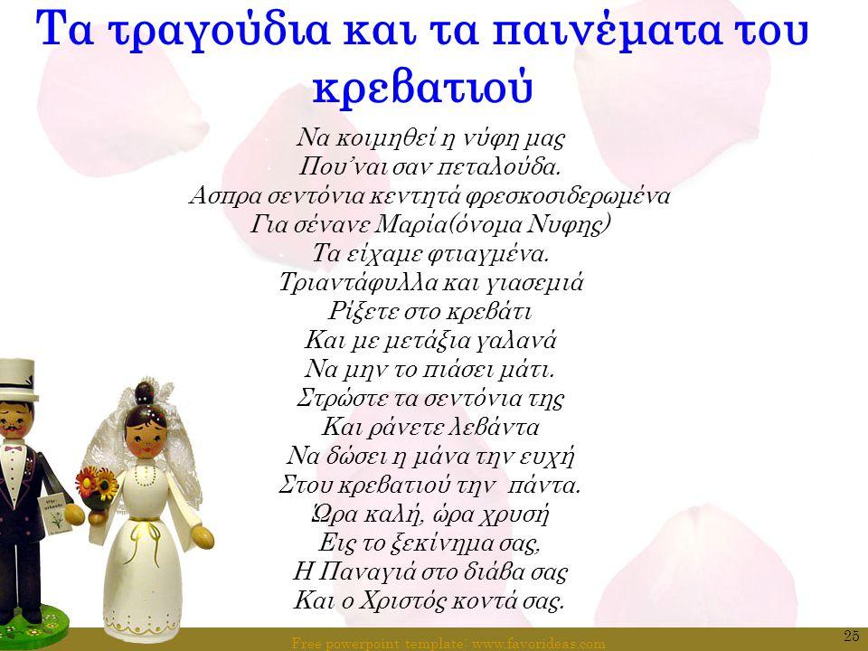 Free powerpoint template: www.favorideas.com 25 Τα τραγούδια και τα παινέματα του κρεβατιού Να κοιμηθεί η νύφη μας Που'ναι σαν πεταλούδα. Ασπρα σεντόν