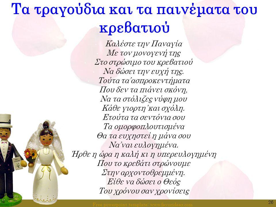 Free powerpoint template: www.favorideas.com 26 Τα τραγούδια και τα παινέματα του κρεβατιού Καλέστε την Παναγία Με τον μονογενή της Στο στρώσιμο του κ