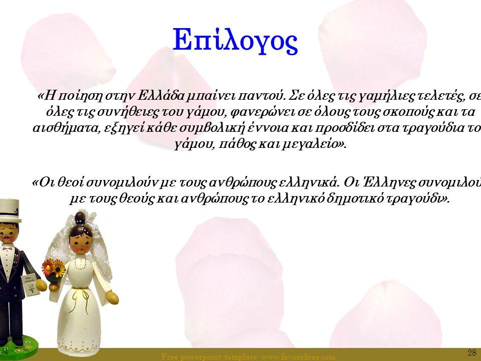 Free powerpoint template: www.favorideas.com 28 Επίλογος «Η ποίηση στην Ελλάδα μπαίνει παντού. Σε όλες τις γαμήλιες τελετές, σε όλες τις συνήθειες του