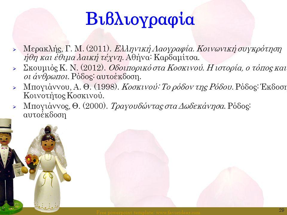 Free powerpoint template: www.favorideas.com 29 Βιβλιογραφία  Μερακλής, Γ. Μ. (2011). Ελληνική Λαογραφία. Κοινωνική συγκρότηση ήθη και έθιμα λαική τέ