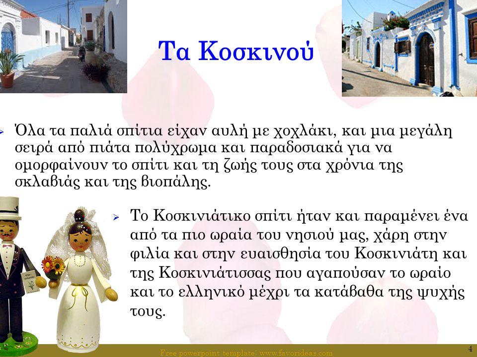 Free powerpoint template: www.favorideas.com 5 Δημοτικό τραγούδι για τα Κοσκινού ΚΟΣΚΙΝΟΥ: ΤΟ ΩΡΑΙΟΤΕΡΟ ΧΩΡΙΟ ΤΟΥ ΝΗΣΙΟΥ ΜΑΣ Στης Ρόδου τα' αγια χώματα, ώρια και ευλογημένα, Πολλά χωριά ανθίζουνε, χρυσά και παινεμένα.