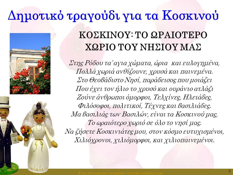 Free powerpoint template: www.favorideas.com 16 Ο Γάμος και τα έθιμα στα Κοσκινού  Την Κυριακή στολίζουν το γαμπρό και τη νύφη με τα καλύτερα ρούχα και στολίδια, κοσμήματα και αρώματα, πάλι άδοντας υπέροχα επίκαιρα γαμήλια άσματα.