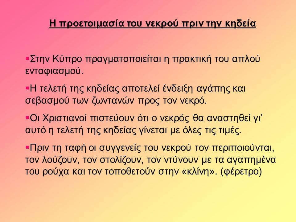 Η προετοιμασία του νεκρού πριν την κηδεία  Στην Κύπρο πραγματοποιείται η πρακτική του απλού ενταφιασμού.  Η τελετή της κηδείας αποτελεί ένδειξη αγάπ