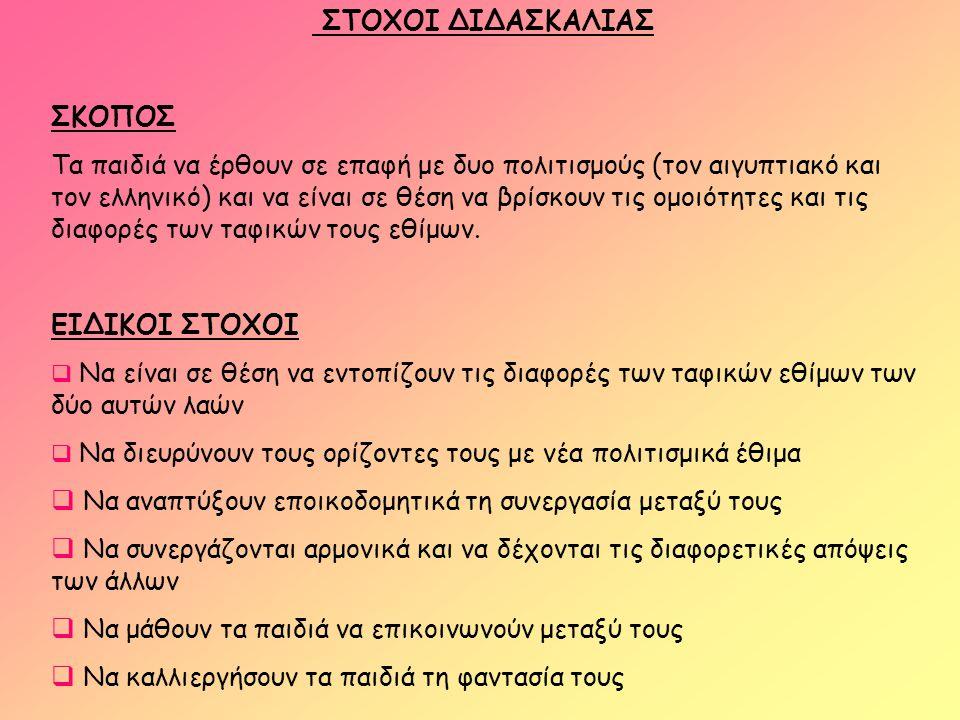 ΣΤΟΧΟΙ ΔΙΔΑΣΚΑΛΙΑΣ ΣΚΟΠΟΣ Τα παιδιά να έρθουν σε επαφή με δυο πολιτισμούς (τον αιγυπτιακό και τον ελληνικό) και να είναι σε θέση να βρίσκουν τις ομοιό