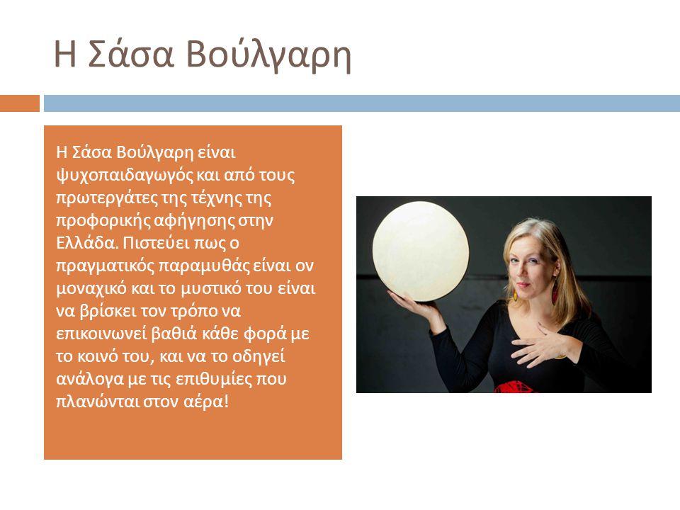 Η Σάσα Βούλγαρη Η Σάσα Βούλγαρη είναι ψυχοπαιδαγωγός και από τους πρωτεργάτες της τέχνης της προφορικής αφήγησης στην Ελλάδα. Πιστεύει πως ο πραγματικ