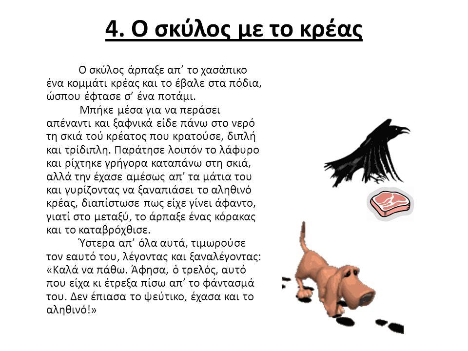4. Ο σκύλος με το κρέας Ο σκύλος άρπαξε απ' το χασάπικο ένα κομμάτι κρέας και το έβαλε στα πόδια, ώσπου έφτασε σ' ένα ποτάμι. Μπήκε μέσα για να περάσε