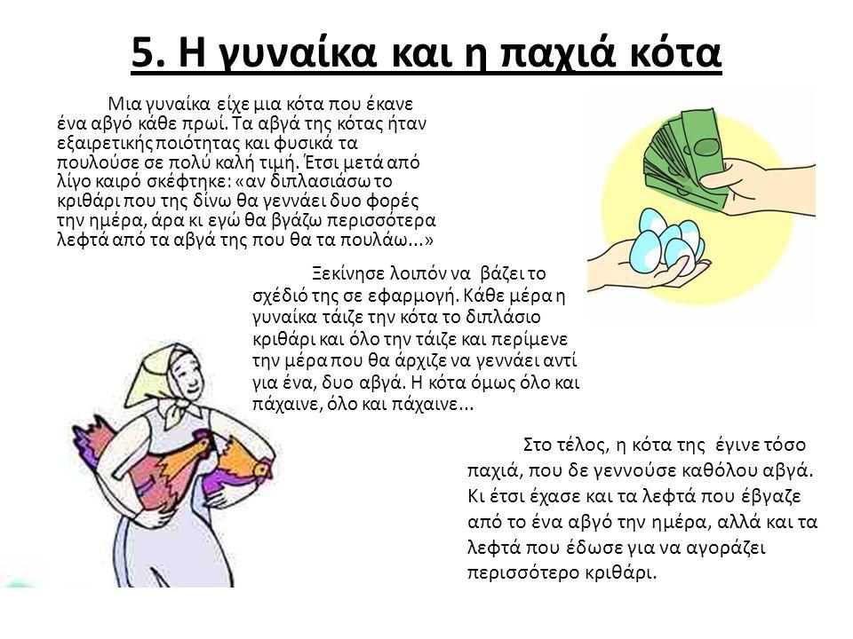 5. Η γυναίκα και η παχιά κότα Μια γυναίκα είχε μια κότα που έκανε ένα αβγό κάθε πρωί. Τα αβγά της κότας ήταν εξαιρετικής ποιότητας και φυσικά τα πουλο