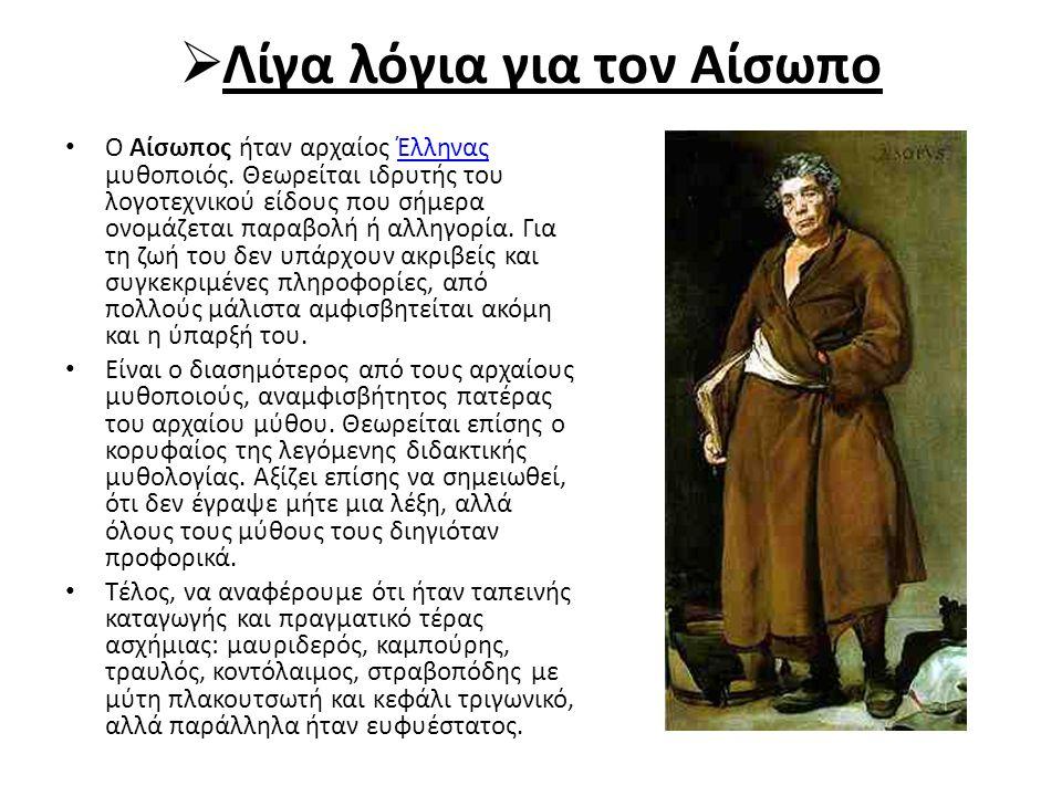  Λίγα λόγια για τον Αίσωπο Ο Αίσωπος ήταν αρχαίος Έλληνας μυθοποιός. Θεωρείται ιδρυτής του λογοτεχνικού είδους που σήμερα ονομάζεται παραβολή ή αλληγ