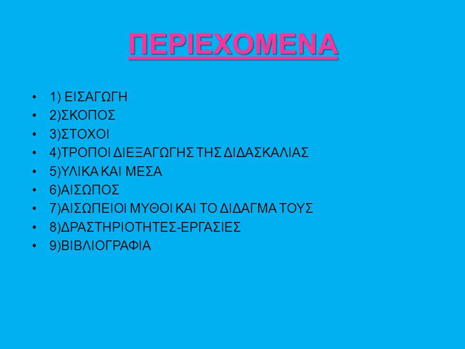 ΠΕΡΙΕΧΟΜΕΝΑ 1) ΕΙΣΑΓΩΓΗ 2)ΣΚΟΠΟΣ 3)ΣΤΟΧΟΙ 4)ΤΡΟΠΟΙ ΔΙΕΞΑΓΩΓΗΣ ΤΗΣ ΔΙΔΑΣΚΑΛΙΑΣ 5)ΥΛΙΚΑ ΚΑΙ ΜΕΣΑ 6)ΑΙΣΩΠΟΣ 7)ΑΙΣΩΠΕΙΟΙ ΜΥΘΟΙ ΚΑΙ ΤΟ ΔΙΔΑΓΜΑ ΤΟΥΣ 8)ΔΡΑΣΤΗΡΙΟΤΗΤΕΣ-ΕΡΓΑΣΙΕΣ 9)ΒΙΒΛΙΟΓΡΑΦΙΑ