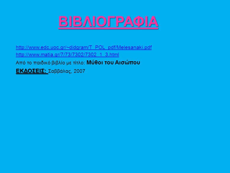 ΒΙΒΛΙΟΓΡΑΦΙΑ http://www.edc.uoc.gr/~didgram/T_POL_pdf/Melesanaki.pdf http://www.matia.gr/7/73/7302/7302_1_3.html Από το παιδικό βιβλίο με τίτλο: Μύθοι του Αισώπου ΕΚΔΟΣΕΙΣ: ΕΚΔΟΣΕΙΣ: Σαββάλας, 2007