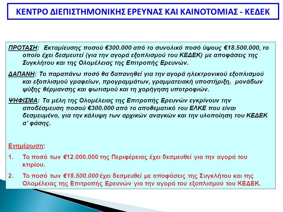 ΚΕΝΤΡΟ ΔΙΕΠΙΣΤΗΜΟΝΙΚΗΣ ΕΡΕΥΝΑΣ ΚΑΙ ΚΑΙΝΟΤΟΜΙΑΣ - ΚΕΔΕΚ ΠΡΟΤΑΣΗ: Εκταμίευσης ποσού €300.000 από το συνολικό ποσό ύψους €18.500.000, το οποίο έχει δεσμευτεί (για την αγορά εξοπλισμού του ΚΕΔΕΚ) με αποφάσεις της Συγκλήτου και της Ολομέλειας της Επιτροπής Ερευνών.
