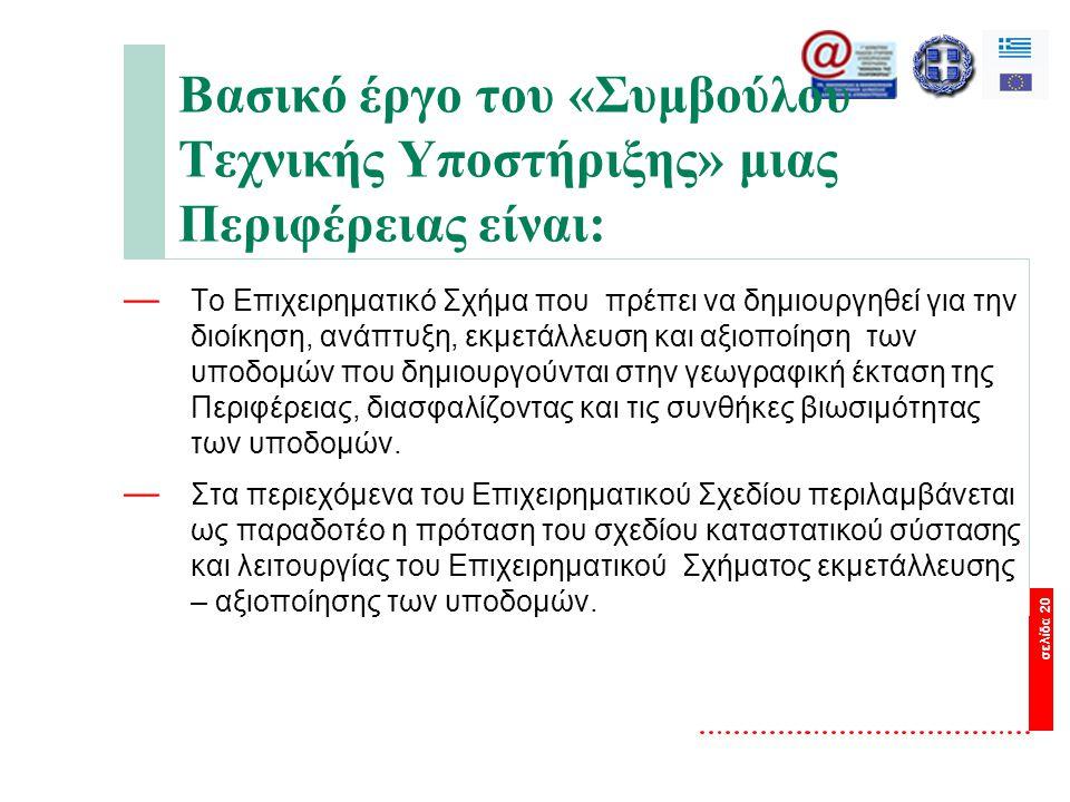 σελίδα 20 Βασικό έργο του «Συμβούλου Τεχνικής Υποστήριξης» μιας Περιφέρειας είναι: — Το Επιχειρηματικό Σχήμα που πρέπει να δημιουργηθεί για την διοίκηση, ανάπτυξη, εκμετάλλευση και αξιοποίηση των υποδομών που δημιουργούνται στην γεωγραφική έκταση της Περιφέρειας, διασφαλίζοντας και τις συνθήκες βιωσιμότητας των υποδομών.