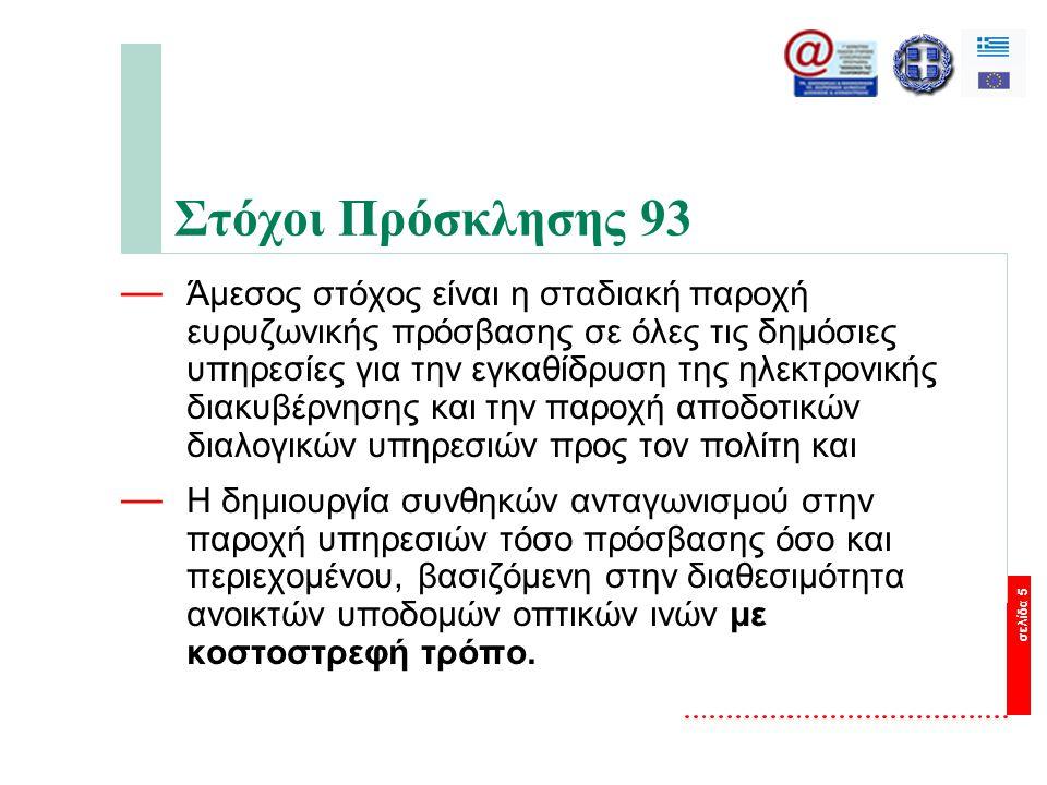 σελίδα 5 Στόχοι Πρόσκλησης 93 — Άμεσος στόχος είναι η σταδιακή παροχή ευρυζωνικής πρόσβασης σε όλες τις δημόσιες υπηρεσίες για την εγκαθίδρυση της ηλεκτρονικής διακυβέρνησης και την παροχή αποδοτικών διαλογικών υπηρεσιών προς τον πολίτη και — Η δημιουργία συνθηκών ανταγωνισμού στην παροχή υπηρεσιών τόσο πρόσβασης όσο και περιεχομένου, βασιζόμενη στην διαθεσιμότητα ανοικτών υποδομών οπτικών ινών με κοστοστρεφή τρόπο.