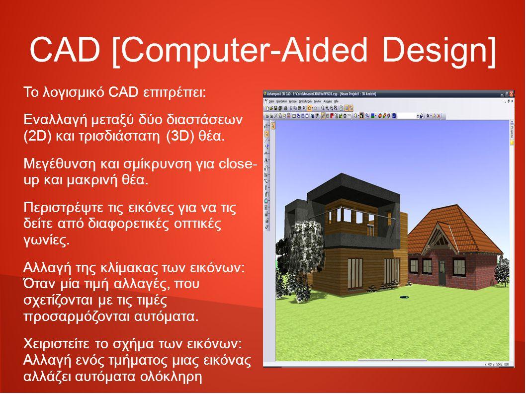 CAD [Computer-Aided Design] Το λογισμικό CAD επιτρέπει: Εναλλαγή μεταξύ δύο διαστάσεων (2D) και τρισδιάστατη (3D) θέα.