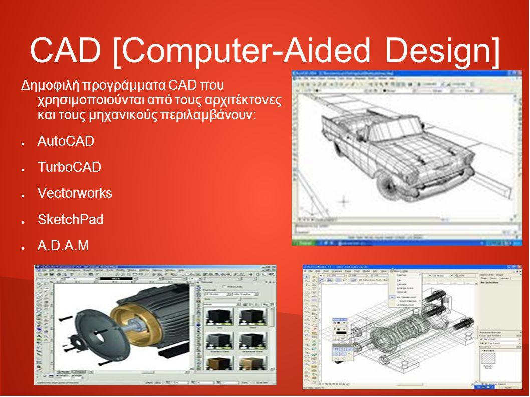 CAD [Computer-Aided Design] Δημοφιλή προγράμματα CAD που χρησιμοποιούνται από τους αρχιτέκτονες και τους μηχανικούς περιλαμβάνουν: ● AutoCAD ● TurboCAD ● Vectorworks ● SketchPad ● A.D.A.M