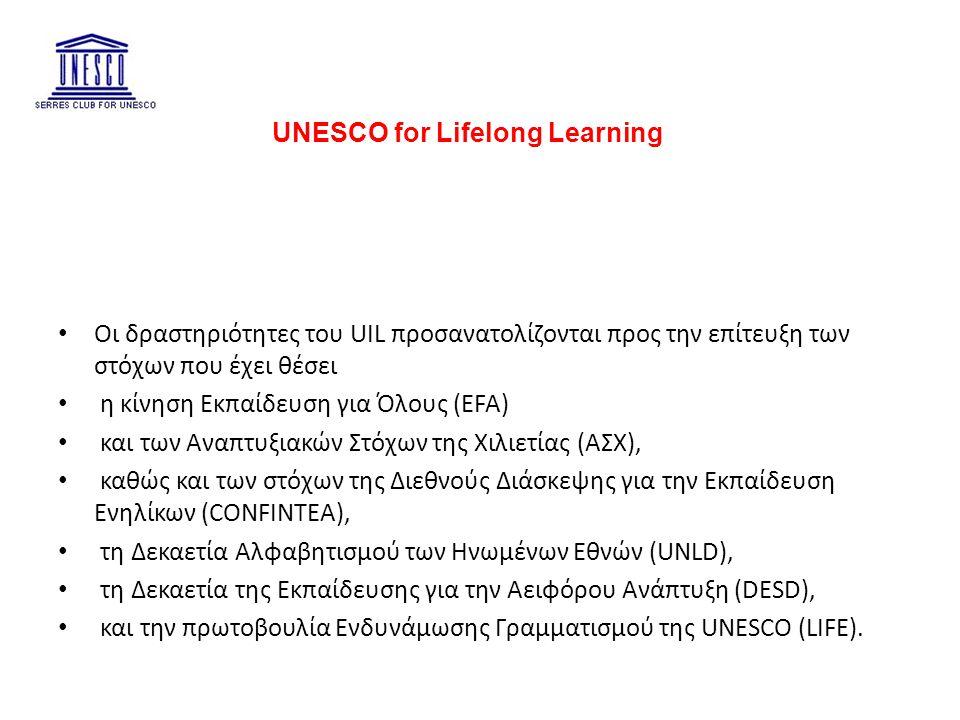 UNESCO for Lifelong Learning Οι δραστηριότητες του UIL προσανατολίζονται προς την επίτευξη των στόχων που έχει θέσει η κίνηση Εκπαίδευση για Όλους (EFA) και των Αναπτυξιακών Στόχων της Χιλιετίας (ΑΣΧ), καθώς και των στόχων της Διεθνούς Διάσκεψης για την Εκπαίδευση Ενηλίκων (CONFINTEA), τη Δεκαετία Αλφαβητισμού των Ηνωμένων Εθνών (UNLD), τη Δεκαετία της Εκπαίδευσης για την Αειφόρου Ανάπτυξη (DESD), και την πρωτοβουλία Ενδυνάμωσης Γραμματισμού της UNESCO (LIFE).