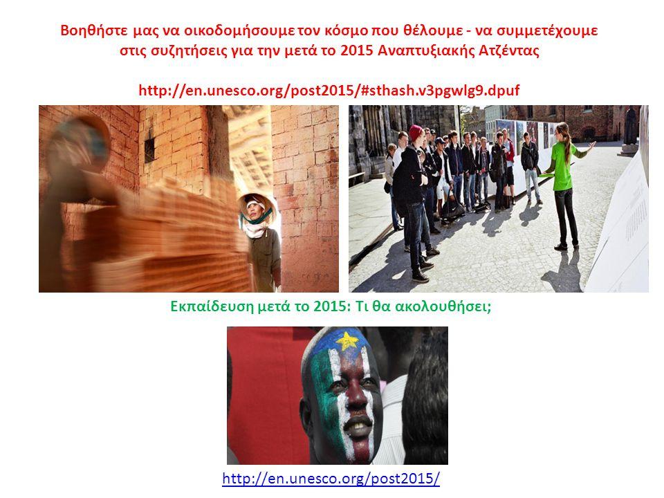 Βοηθήστε μας να οικοδομήσουμε τον κόσμο που θέλουμε - να συμμετέχουμε στις συζητήσεις για την μετά το 2015 Αναπτυξιακής Ατζέντας http://en.unesco.org/post2015/#sthash.v3pgwlg9.dpuf http://en.unesco.org/post2015/ Εκπαίδευση μετά το 2015: Τι θα ακολουθήσει;