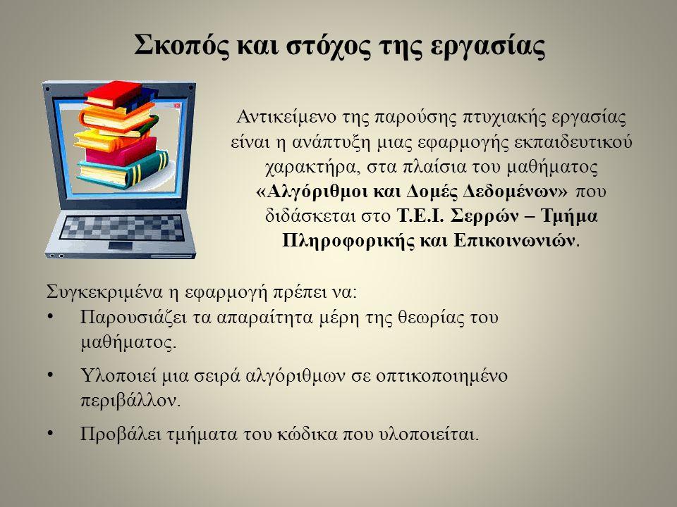 Σκοπός και στόχος της εργασίας Αντικείμενο της παρούσης πτυχιακής εργασίας είναι η ανάπτυξη μιας εφαρμογής εκπαιδευτικού χαρακτήρα, στα πλαίσια του μαθήματος «Αλγόριθμοι και Δομές Δεδομένων» που διδάσκεται στο Τ.Ε.Ι.