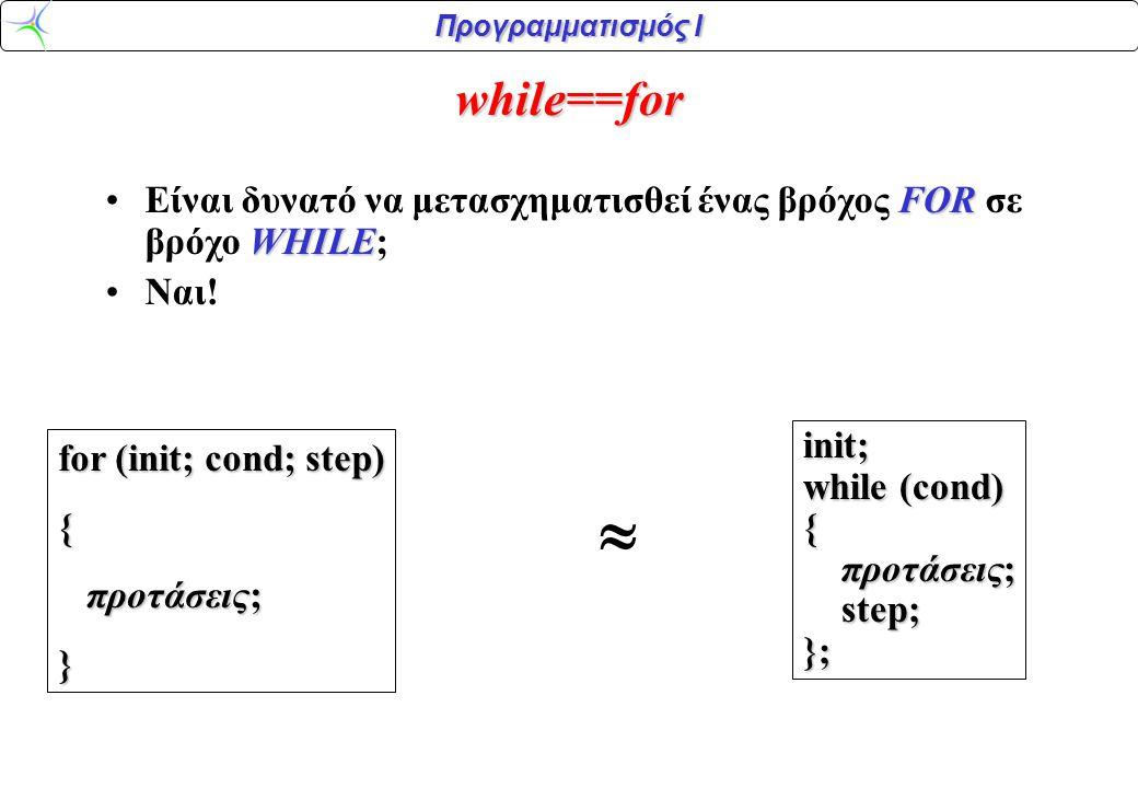 Προγραμματισμός Ι while==for FOR WHILEΕίναι δυνατό να μετασχηματισθεί ένας βρόχος FOR σε βρόχο WHILE; Ναι! init; while (cond) { προτάσεις; προτάσεις;