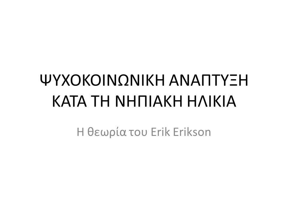 ΨΥΧΟΚΟΙΝΩΝΙΚΗ ΑΝΑΠΤΥΞΗ ΚΑΤΑ ΤΗ ΝΗΠΙΑΚΗ ΗΛΙΚΙΑ Η θεωρία του Erik Erikson