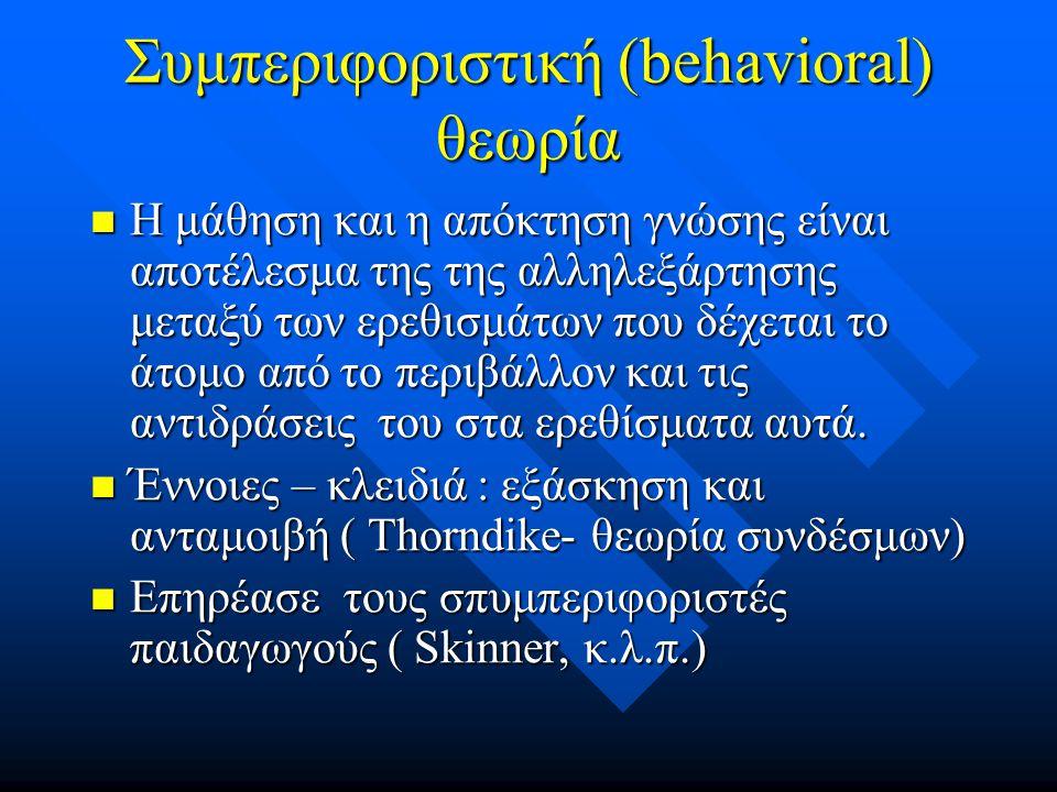 Συμπεριφοριστική (behavioral) θεωρία Η μάθηση και η απόκτηση γνώσης είναι αποτέλεσμα της της αλληλεξάρτησης μεταξύ των ερεθισμάτων που δέχεται το άτομο από το περιβάλλον και τις αντιδράσεις του στα ερεθίσματα αυτά.