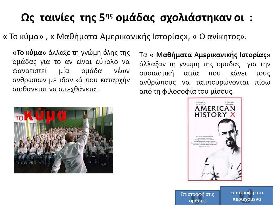 Ως ταινίες της 5 ης ομάδας σχολιάστηκαν οι : « Το κύμα», « Μαθήματα Αμερικανικής Ιστορίας», « Ο ανίκητος». Τα « Μαθήματα Αμερικανικής Ιστορίας» άλλαξα